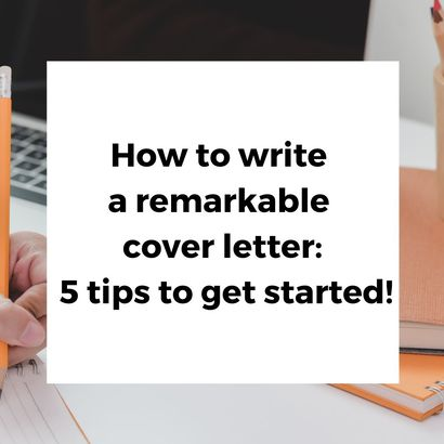 How to write a remarkable cover letter: Five tips ...